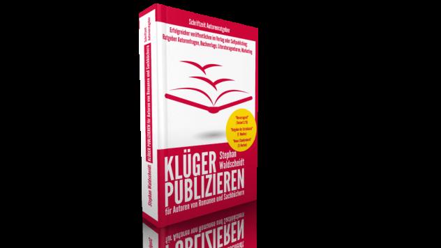 Klüger publizieren -- Veröffentlichen im Verlag oder selbst -- Der beste Weg für Ihr Buch und Ihre Karriere als Autor